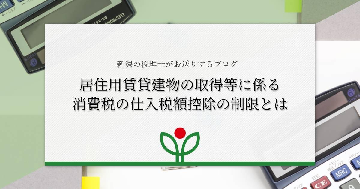 【居住用賃貸建物の取得等に係る消費税の仕入税額控除の制限とは】新潟の税理士がお送りするブログ
